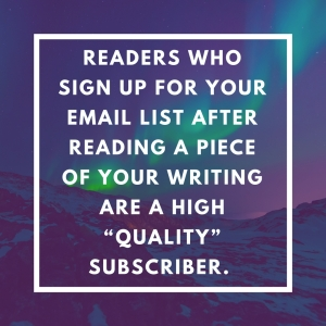 "People who sign-up for your email list after reading a piece of your writing tend to be a high ""quality"" subscriber."
